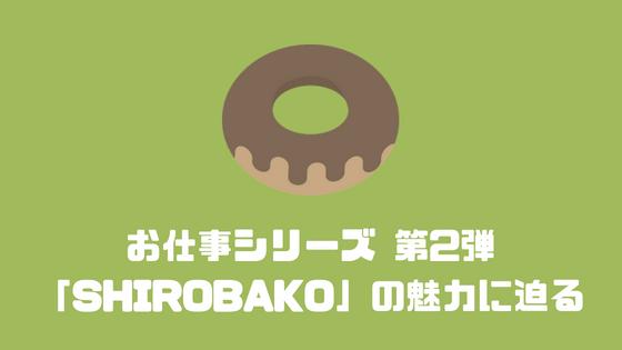 お仕事シリーズ 第2弾 「SHIROBAKO」の魅力に迫る