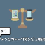 スマートフォンとウォークマンどっちがおすすめ?